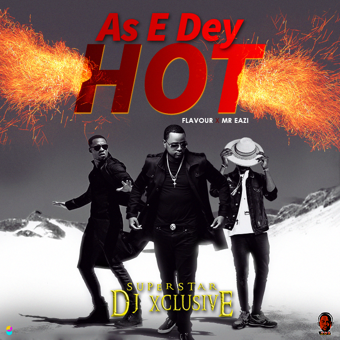 AUDIO + VIDEO: DJ Xclusive ft Mr. Eazi & Flavour – As E Dey Hot